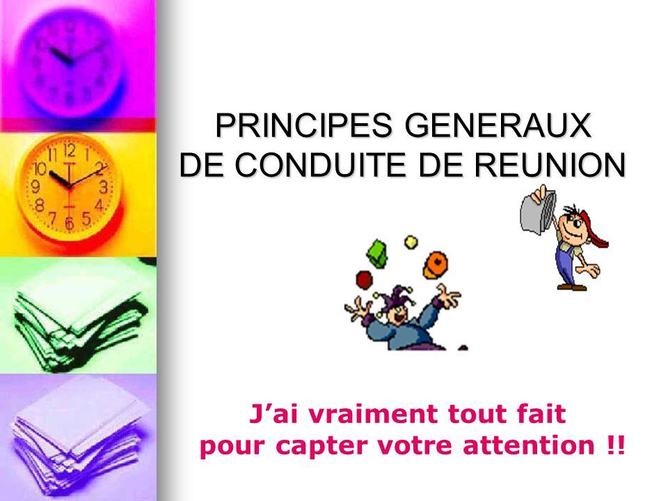 PRINCIPES GENERAUX DE CONDUITE DE REUNION Jai vraiment tout fait pour capter votre attention !!