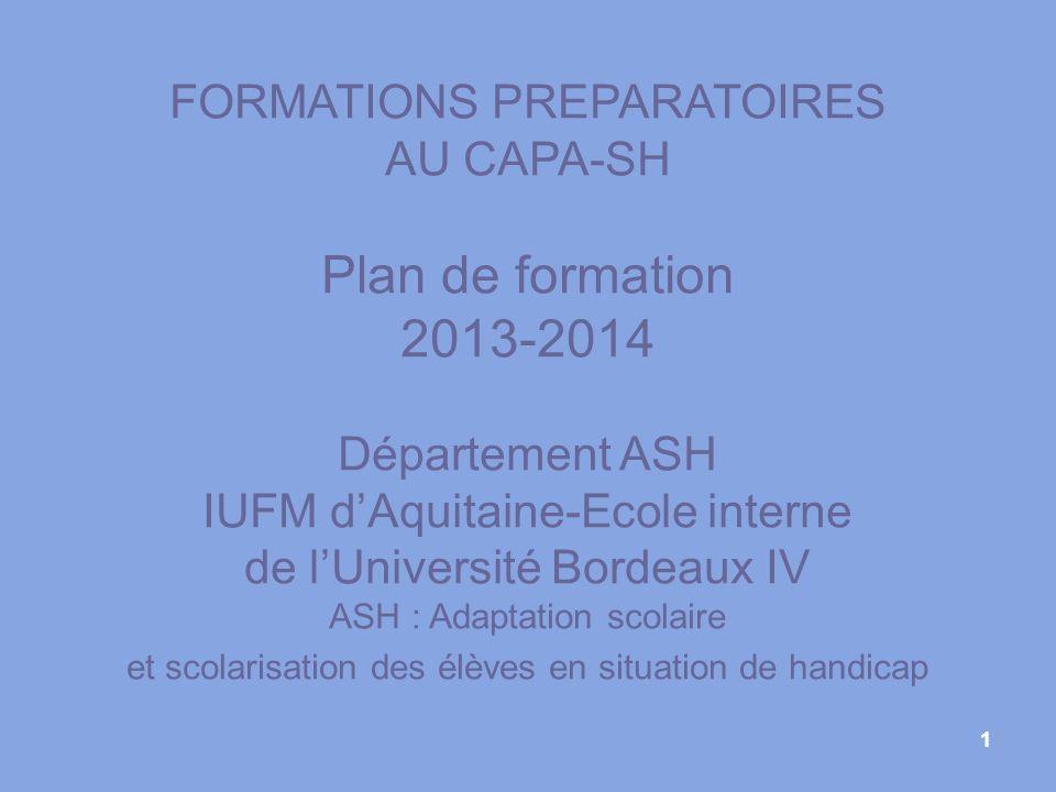1 FORMATIONS PREPARATOIRES AU CAPA-SH Plan de formation 2013-2014 Département ASH IUFM dAquitaine-Ecole interne de lUniversité Bordeaux IV ASH : Adapt