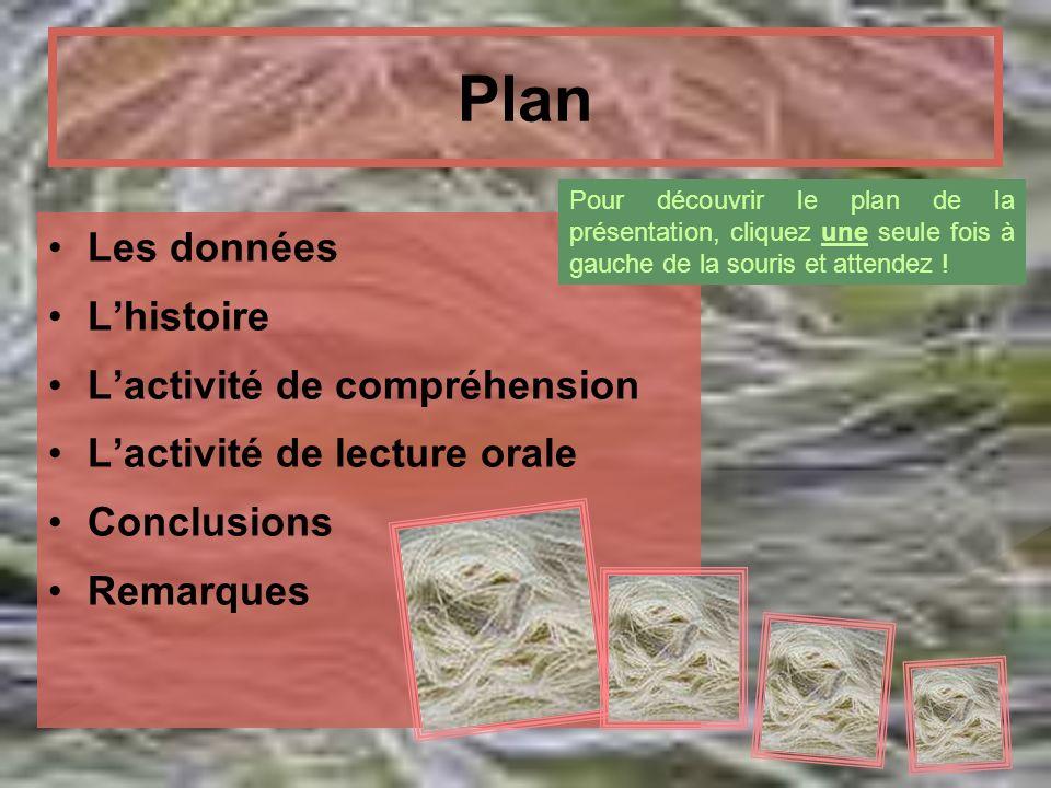 Plan Les données Lhistoire Lactivité de compréhension Lactivité de lecture orale Conclusions Remarques Pour découvrir le plan de la présentation, cliq
