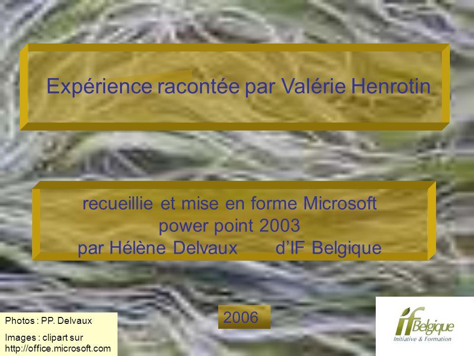 Expérience racontée par Valérie Henrotin recueillie et mise en forme Microsoft power point 2003 par Hélène Delvaux dIF Belgique 2006 Photos : PP. Delv