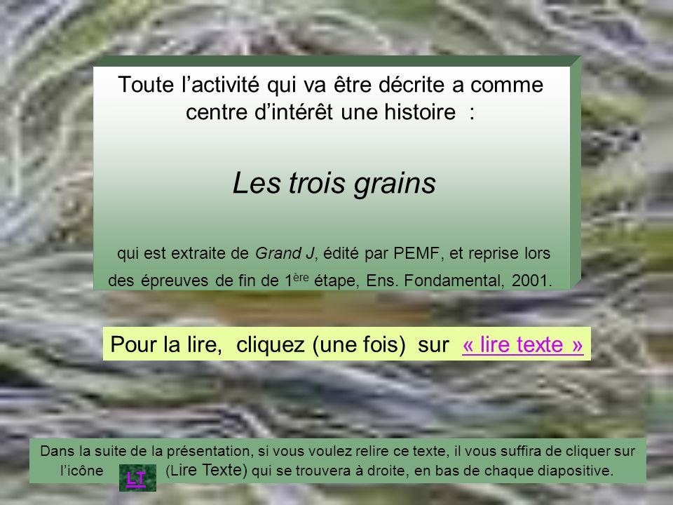 Toute lactivité qui va être décrite a comme centre dintérêt une histoire : Les trois grains qui est extraite de Grand J, édité par PEMF, et reprise lo