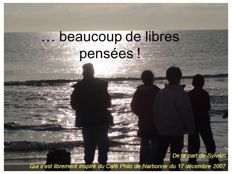 … beaucoup de libres pensées ! De la part de Sylvain Qui sest librement inspiré du Café Philo de Narbonne du 17 décembre 2007