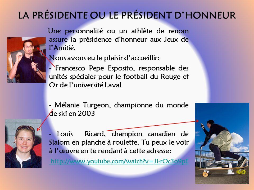 LA PRÉSIDENTE OU LE PRÉSIDENT DHONNEUR Une personnalité ou un athlète de renom assure la présidence dhonneur aux Jeux de lAmitié.