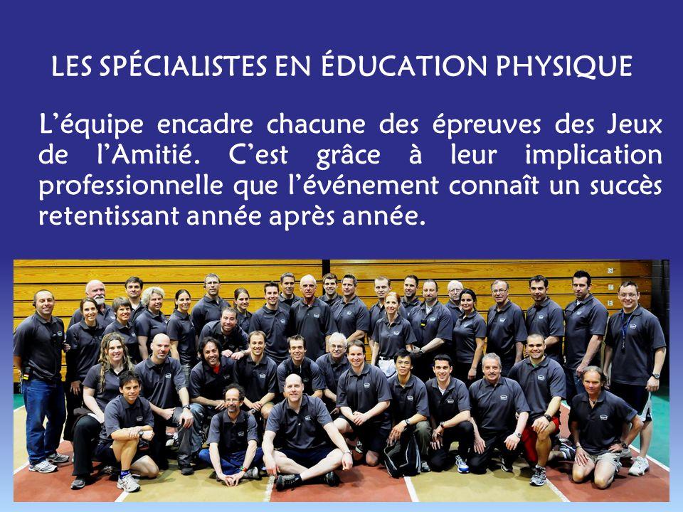 LES SPÉCIALISTES EN ÉDUCATION PHYSIQUE Léquipe encadre chacune des épreuves des Jeux de lAmitié.