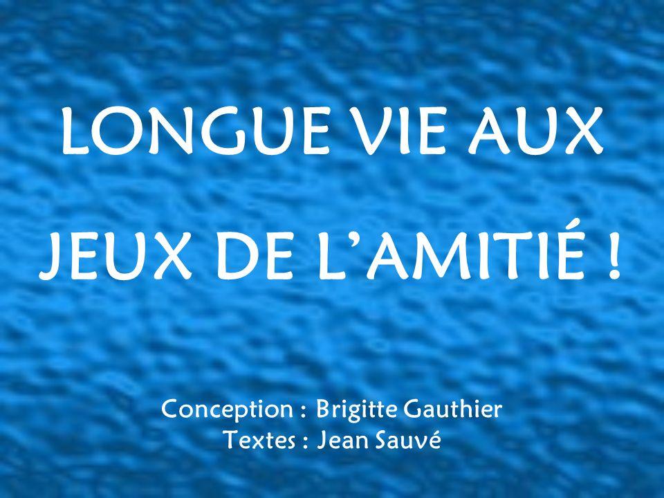 Conception : Brigitte Gauthier Textes : Jean Sauvé LONGUE VIE AUX JEUX DE LAMITIÉ !