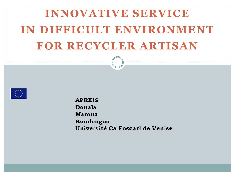 INNOVATIVE SERVICE IN DIFFICULT ENVIRONMENT FOR RECYCLER ARTISAN APREIS Douala Maroua Koudougou Université Ca Foscari de Venise