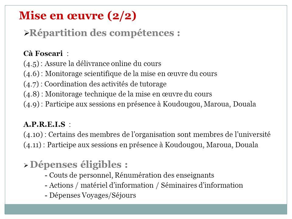 Mise en œuvre (2/2) Répartition des compétences : Cà Foscari : (4.5) : Assure la délivrance online du cours (4.6) : Monitorage scientifique de la mise en œuvre du cours (4.7) : Coordination des activités de tutorage (4.8) : Monitorage technique de la mise en œuvre du cours (4.9) : Participe aux sessions en présence à Koudougou, Maroua, Douala A.P.R.E.I.S : (4.10) : Certains des membres de lorganisation sont membres de luniversité (4.11) : Participe aux sessions en présence à Koudougou, Maroua, Douala Dépenses éligibles : - Couts de personnel, Rénumération des enseignants - Actions / matériel dinformation / Séminaires dinformation - Dépenses Voyages/Séjours