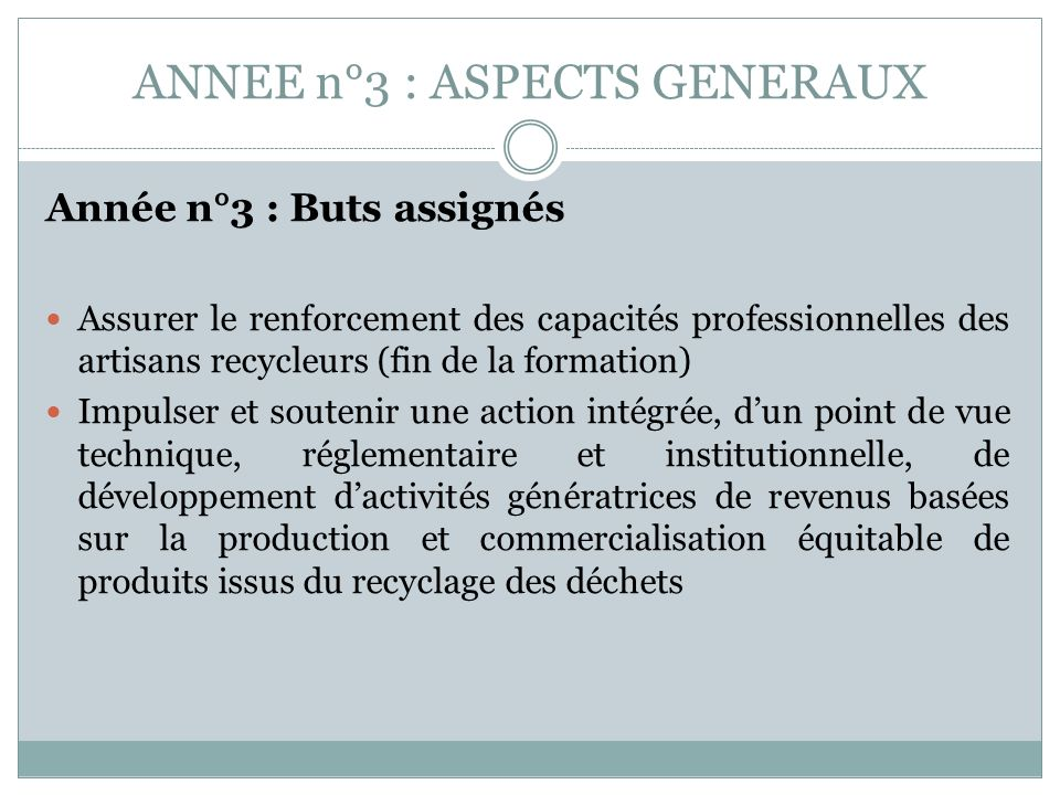ANNEE n°3 : ASPECTS GENERAUX Année n°3 : Buts assignés Assurer le renforcement des capacités professionnelles des artisans recycleurs (fin de la forma