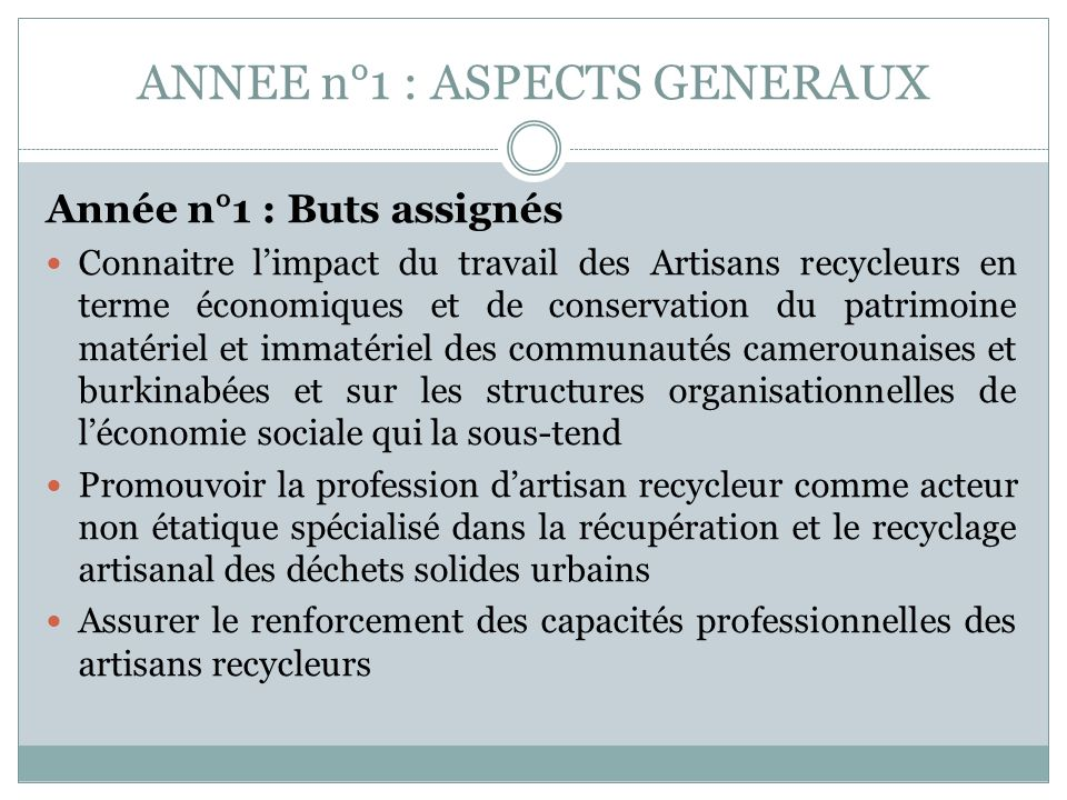 ANNEE n°1 : ASPECTS GENERAUX Année n°1 : Buts assignés Connaitre limpact du travail des Artisans recycleurs en terme économiques et de conservation du