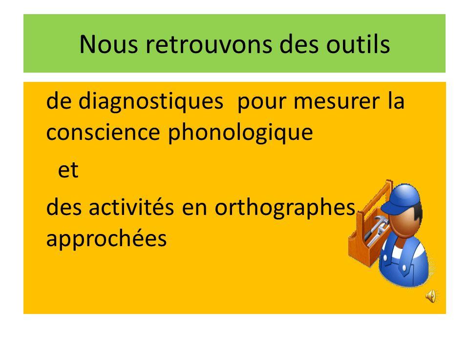de diagnostiques pour mesurer la conscience phonologique et des activités en orthographes approchées Nous retrouvons des outils