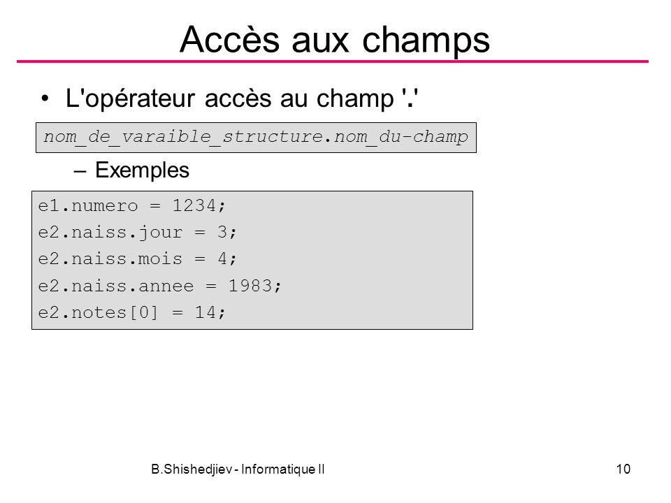 B.Shishedjiev - Informatique II10 Accès aux champs L'opérateur accès au champ '.' –Exemples nom_de_varaible_structure.nom_du-champ e1.numero = 1234; e