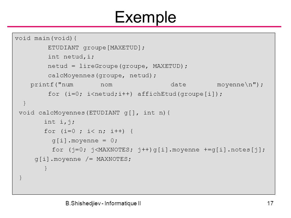 B.Shishedjiev - Informatique II17 Exemple void main(void){ ETUDIANT groupe[MAXETUD]; int netud,i; netud = lireGroupe(groupe, MAXETUD); calcMoyennes(gr