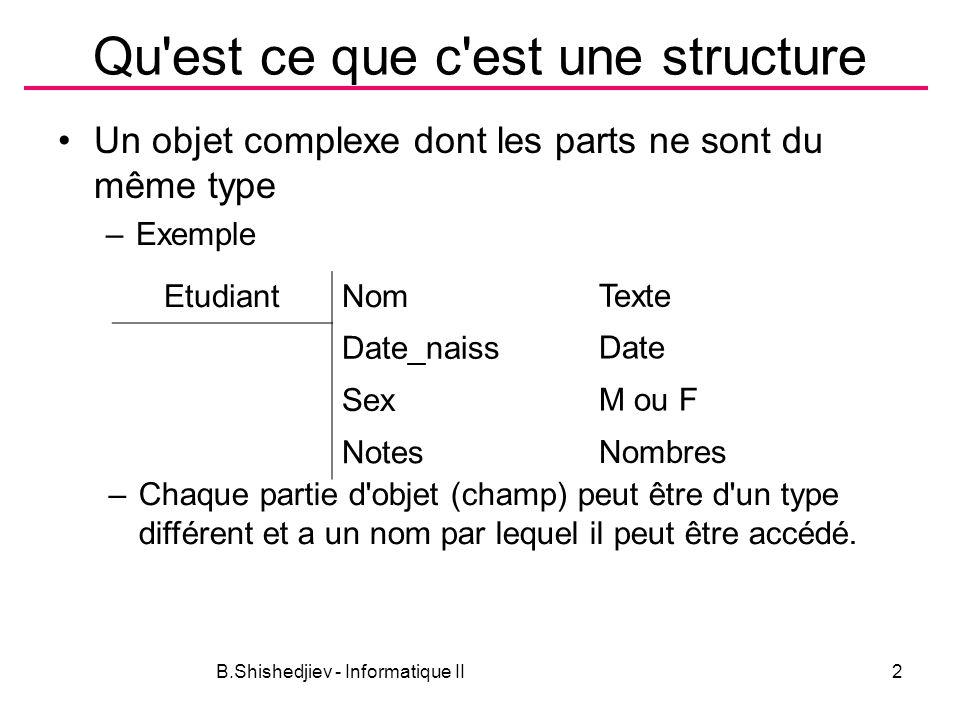 B.Shishedjiev - Informatique II13 Paramètres de fonctions La structure ne diffère pas d autres type comme paramètre Exemple: void affichEtud(ETUDIANT e) { printf ( %6d %-15s %2d/%2d/%4d %5.2lf\n , e.numero,e.nom, e.naiss.jour, e.naiss.mois, e.naiss.annee, e.moyenne); } void affichEtud(ETUDIANT e) { DATE *d = &e.naiss; printf ( %6d %-15s %2d/%2d/%4d %5.2lf\n , e.numero,e.nom, d->jour, d->mois, d->annee, e.moyenne); }