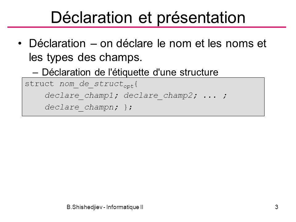 B.Shishedjiev - Informatique II3 Déclaration et présentation Déclaration – on déclare le nom et les noms et les types des champs. –Déclaration de l'ét