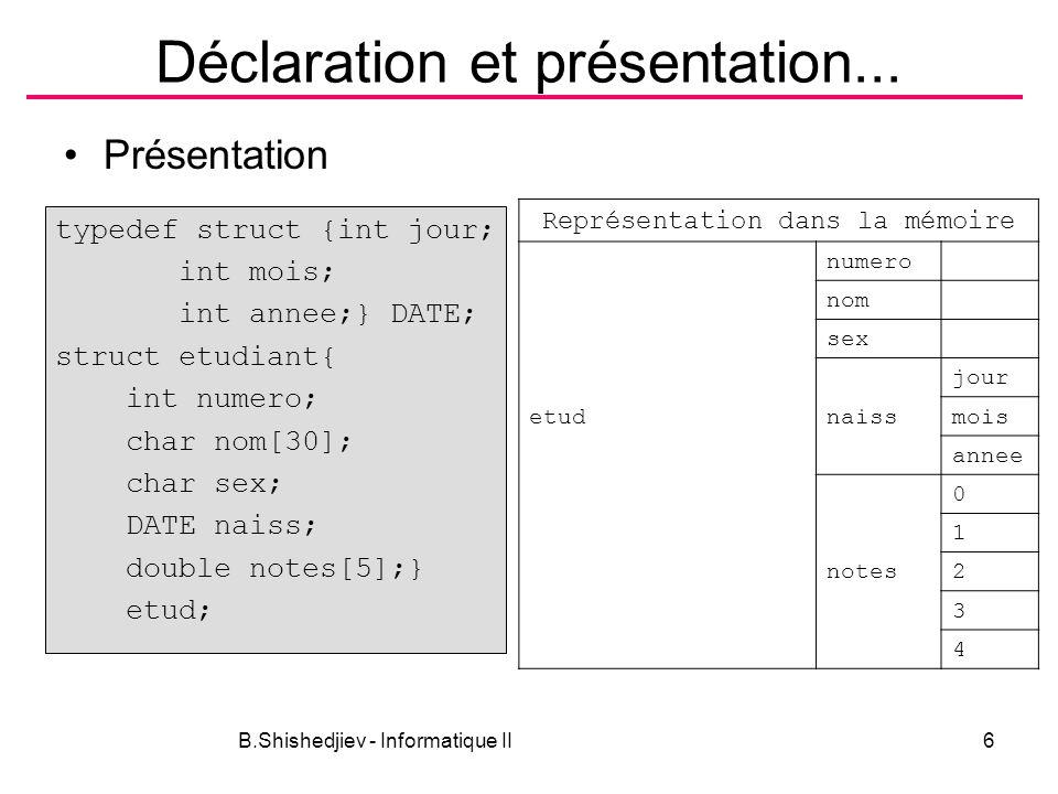 B.Shishedjiev - Informatique II17 Exemple void main(void){ ETUDIANT groupe[MAXETUD]; int netud,i; netud = lireGroupe(groupe, MAXETUD); calcMoyennes(groupe, netud); printf( num nom date moyenne\n ); for (i=0; i<netud;i++) affichEtud(groupe[i]); } void calcMoyennes(ETUDIANT g[], int n){ int i,j; for (i=0 ; i< n; i++) { g[i].moyenne = 0; for (j=0; j<MAXNOTES; j++)g[i].moyenne +=g[i].notes[j]; g[i].moyenne /= MAXNOTES; }