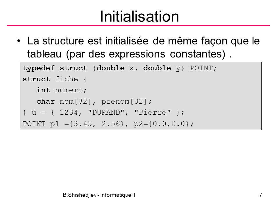 B.Shishedjiev - Informatique II8 Initialisation Exemple typedef struct {int jour; int mois; int annee} DATE; typedef struct { int numero; char nom[30]; char sex; DATE naiss; double notes[5];} ETUDIANT; ETUDIANT e1 = {245, Dubois , M ,{12,2,1988}, {12,10,8,14,6}};