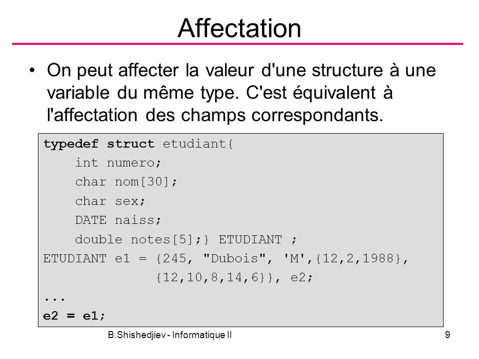 B.Shishedjiev - Informatique II10 Accès aux champs L opérateur accès au champ . –Exemples nom_de_varaible_structure.nom_du-champ e1.numero = 1234; e2.naiss.jour = 3; e2.naiss.mois = 4; e2.naiss.annee = 1983; e2.notes[0] = 14;