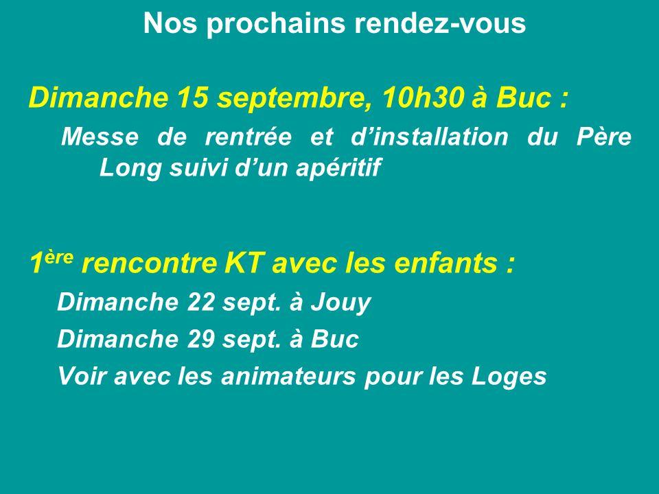 Nos prochains rendez-vous Dimanche 15 septembre, 10h30 à Buc : Messe de rentrée et dinstallation du Père Long suivi dun apéritif 1 ère rencontre KT av