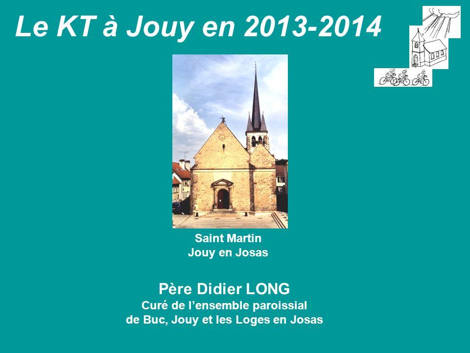 Le KT à Jouy en 2013-2014 Père Didier LONG Curé de lensemble paroissial de Buc, Jouy et les Loges en Josas Saint Martin Jouy en Josas