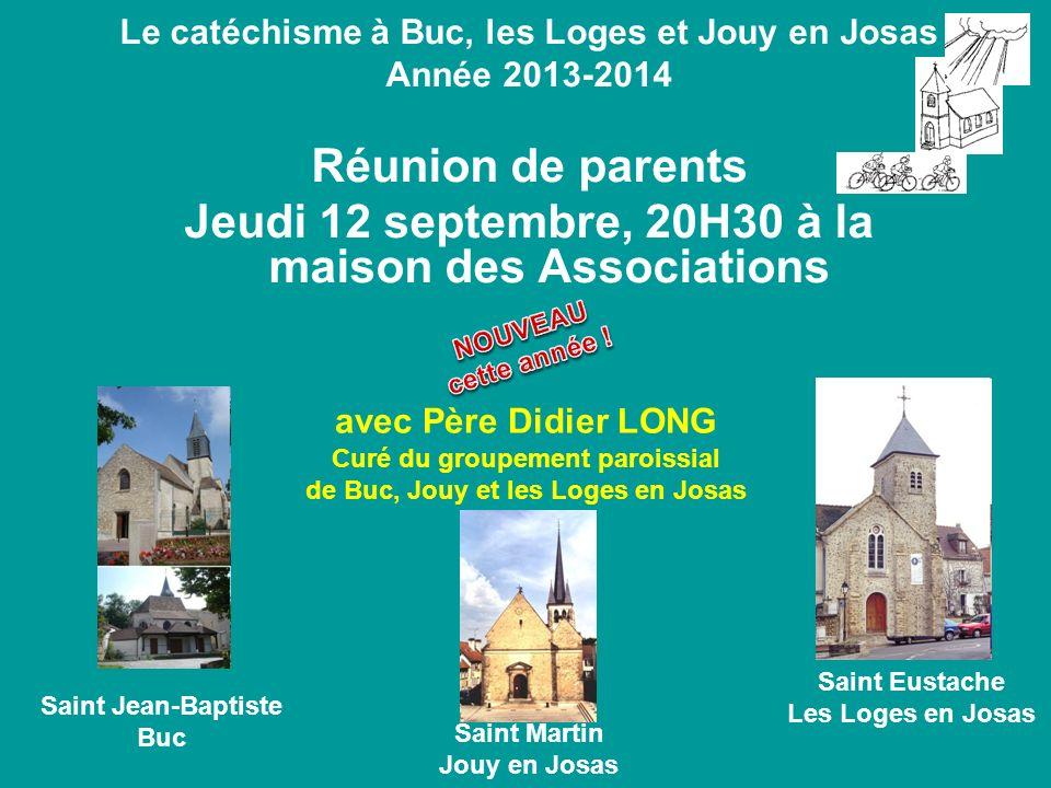 Le catéchisme à Buc, les Loges et Jouy en Josas Année 2013-2014 Réunion de parents Jeudi 12 septembre, 20H30 à la maison des Associations avec Père Di