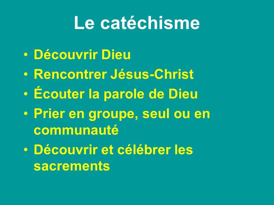 Le catéchisme Découvrir Dieu Rencontrer Jésus-Christ Écouter la parole de Dieu Prier en groupe, seul ou en communauté Découvrir et célébrer les sacrem