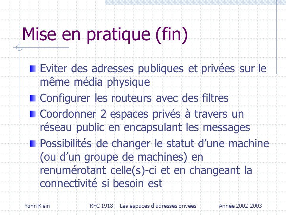 Yann KleinRFC 1918 – Les espaces d adresses privéesAnnée 2002-2003 Mise en pratique (fin) Eviter des adresses publiques et privées sur le même média physique Configurer les routeurs avec des filtres Coordonner 2 espaces privés à travers un réseau public en encapsulant les messages Possibilités de changer le statut dune machine (ou dun groupe de machines) en renumérotant celle(s)-ci et en changeant la connectivité si besoin est