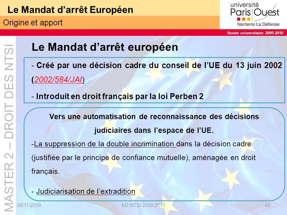 MASTER 2 – DROIT DES NTSI Année universitaire 2009-2010 MASTER 2 – DROIT DES NTSI Année universitaire 2009-2010 Le Mandat darrêt Européen 06/11/2009M2 NTSI 2009-201050 La confiance mutuelle Le principe de reconnaissance mutuelle = « pierre angulaire » du développement de la coopération judiciaire entre les Etats membres de l Union européenne depuis la décision du Conseil européen de Tempere des 15 et 16 octobre 1999.