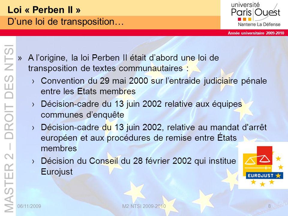 MASTER 2 – DROIT DES NTSI Année universitaire 2009-2010 MASTER 2 – DROIT DES NTSI Année universitaire 2009-2010 Loi « Perben II » … à un monstre juridique »La loi « Perben II » est un « monstre juridique » par sa dimension : »Plus de 560 articles du Code de procédure pénale sont modifiés.