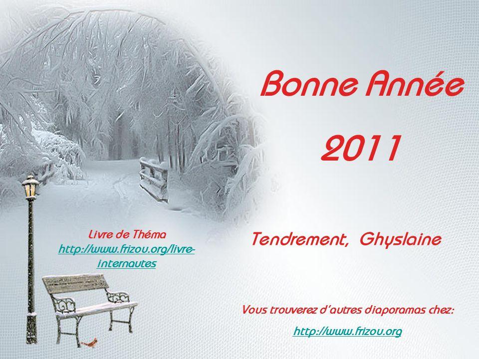 Bonne Année 2011 Tendrement, Ghyslaine Livre de Théma http://www.frizou.org/livre- internautes Vous trouverez dautres diaporamas chez: http://www.frizou.org