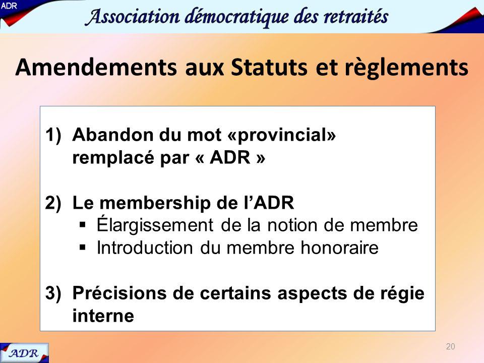 Amendements aux Statuts et règlements 20 1)Abandon du mot «provincial» remplacé par « ADR » 2)Le membership de lADR Élargissement de la notion de membre Introduction du membre honoraire 3)Précisions de certains aspects de régie interne