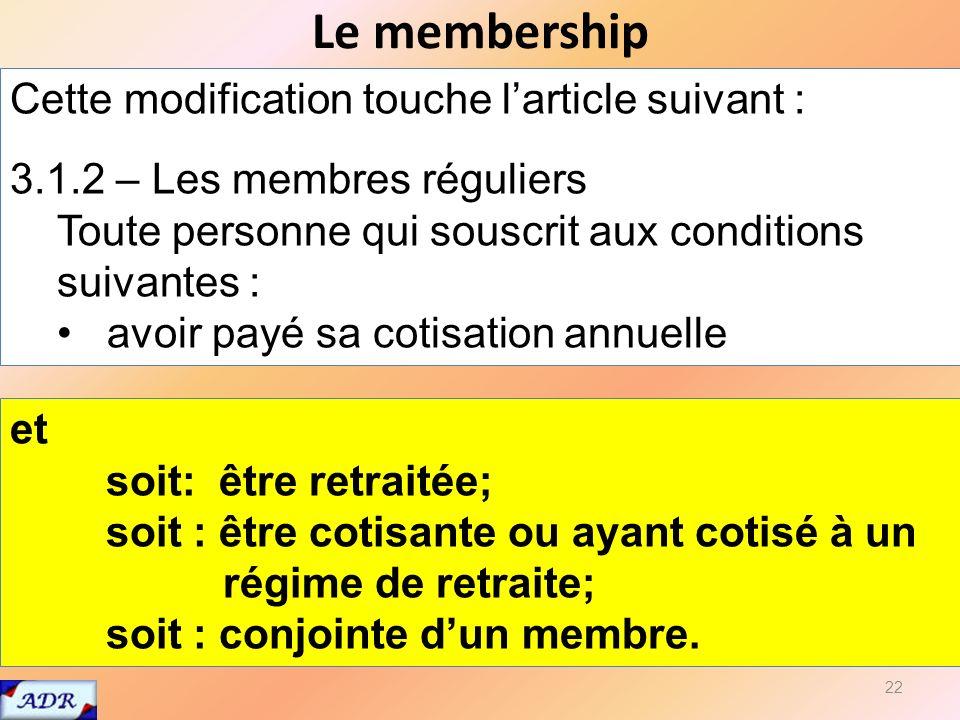 Le membership 22 Cette modification touche larticle suivant : 3.1.2 – Les membres réguliers Toute personne qui souscrit aux conditions suivantes : avoir payé sa cotisation annuelle et soit: être retraitée; soit : être cotisante ou ayant cotisé à un régime de retraite; soit : conjointe dun membre.