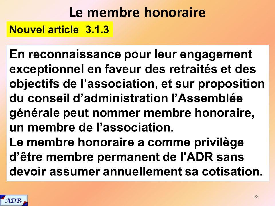 Le membre honoraire 23 En reconnaissance pour leur engagement exceptionnel en faveur des retraités et des objectifs de lassociation, et sur proposition du conseil dadministration lAssemblée générale peut nommer membre honoraire, un membre de lassociation.