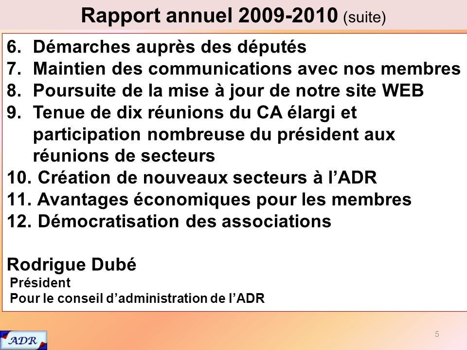 5 Rapport annuel 2009-2010 (suite) 6.Démarches auprès des députés 7.Maintien des communications avec nos membres 8.Poursuite de la mise à jour de notre site WEB 9.Tenue de dix réunions du CA élargi et participation nombreuse du président aux réunions de secteurs 10.