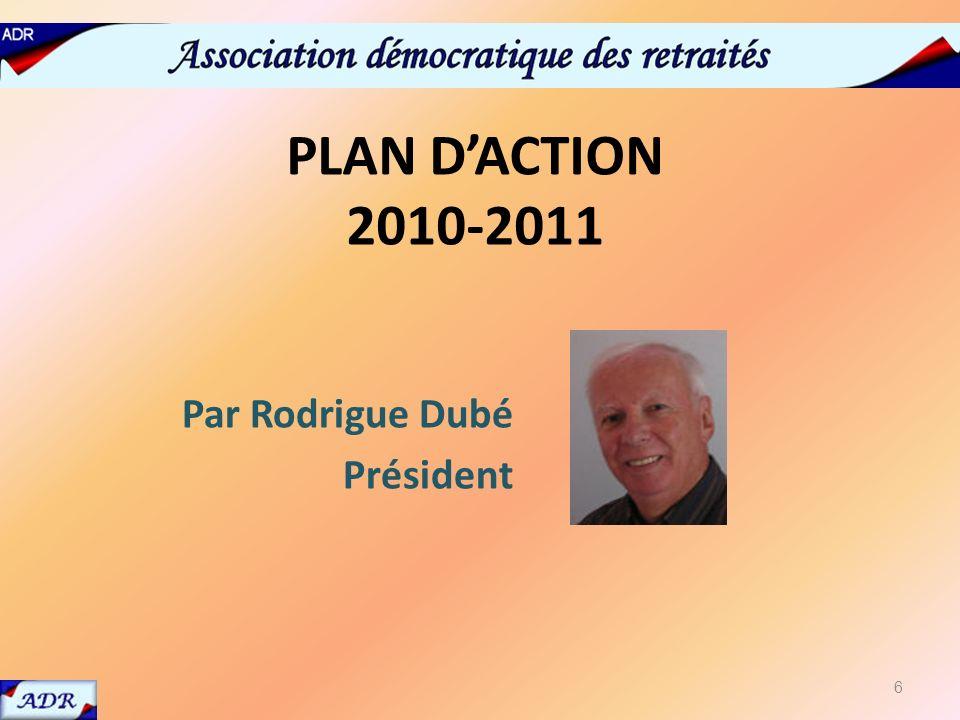 PLAN DACTION 2010-2011 Par Rodrigue Dubé Président 6