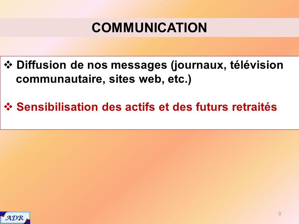 9 COMMUNICATION Diffusion de nos messages (journaux, télévision communautaire, sites web, etc.) Sensibilisation des actifs et des futurs retraités