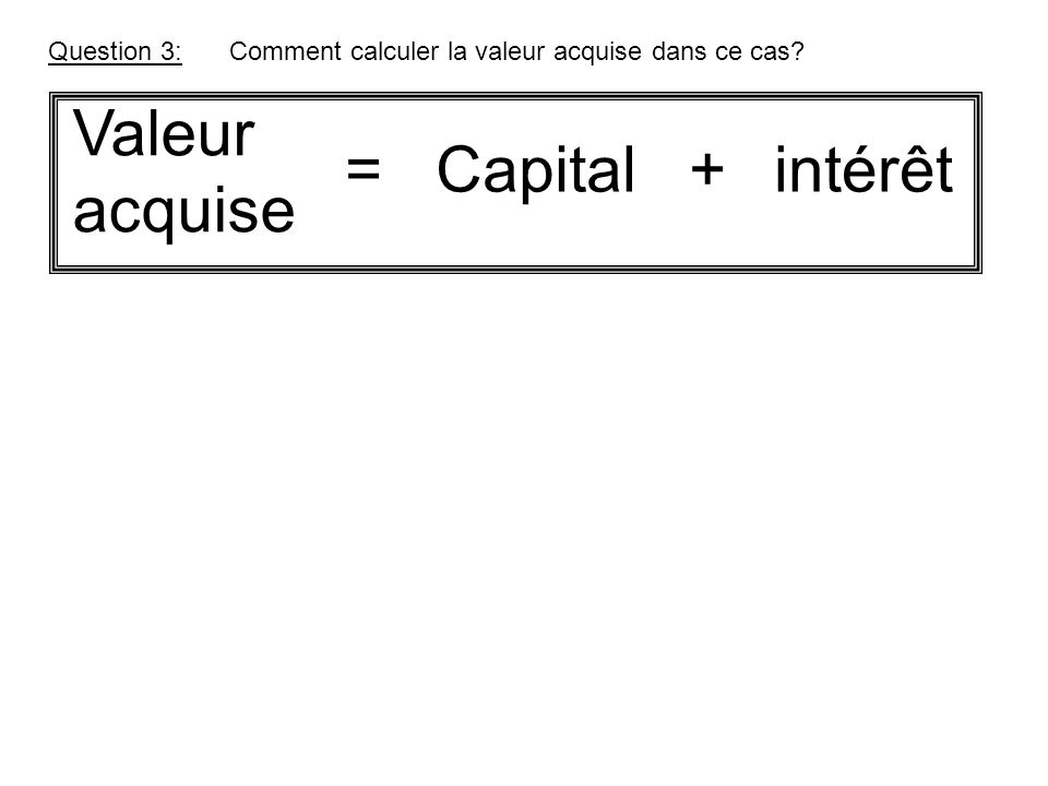 Question 3:Comment calculer la valeur acquise dans ce cas? Valeur acquise Capital +intérêt=