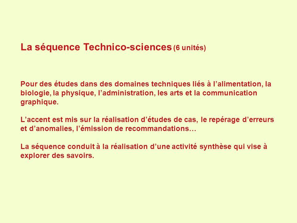 La séquence Technico-sciences (6 unités) Pour des études dans des domaines techniques liés à lalimentation, la biologie, la physique, ladministration,