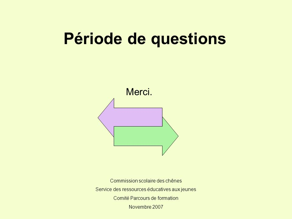 Merci. Commission scolaire des chênes Service des ressources éducatives aux jeunes Comité Parcours de formation Novembre 2007 Période de questions