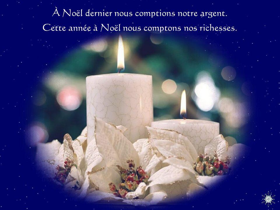 À Noël dernier nous comptions notre argent. Cette année à Noël nous comptons nos richesses.