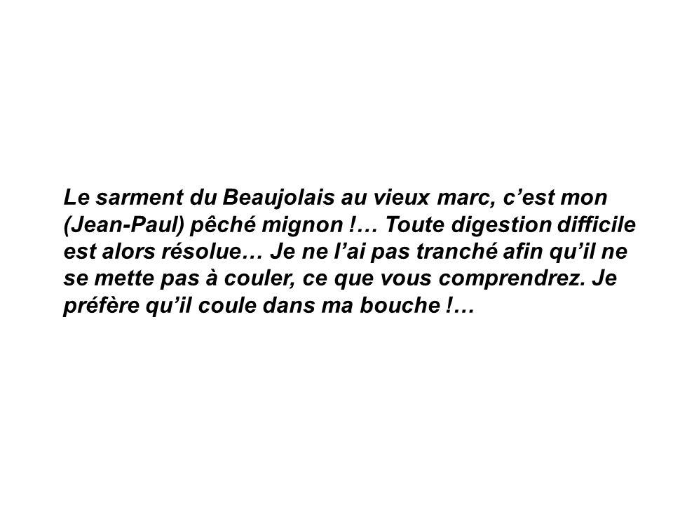 Le sarment du Beaujolais au vieux marc, cest mon (Jean-Paul) pêché mignon !… Toute digestion difficile est alors résolue… Je ne lai pas tranché afin quil ne se mette pas à couler, ce que vous comprendrez.