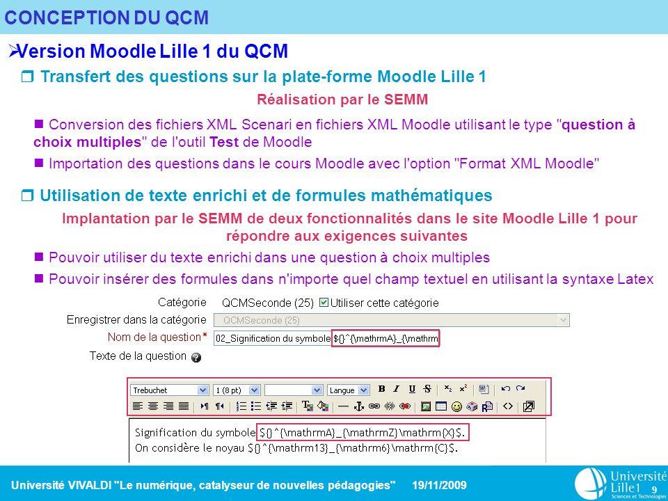 Université VIVALDI Le numérique, catalyseur de nouvelles pédagogies 19/11/2009 10 CONCEPTION DU QCM Affichage des formules Les formules sont transformées en MathML et affichées par le navigateur web (pour Internet Explorer, il est nécessaire d activer le plugin MathML).