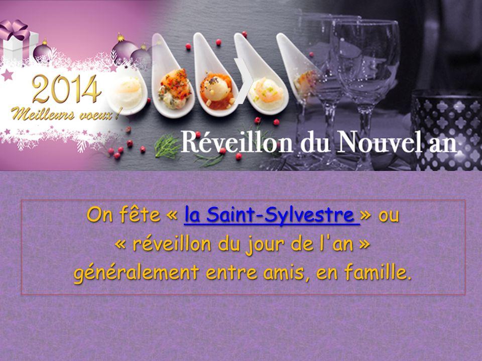 On fête « la Saint-Sylvestre » ou la Saint-Sylvestre la Saint-Sylvestre « réveillon du jour de l'an » généralement entre amis, en famille. On fête « l