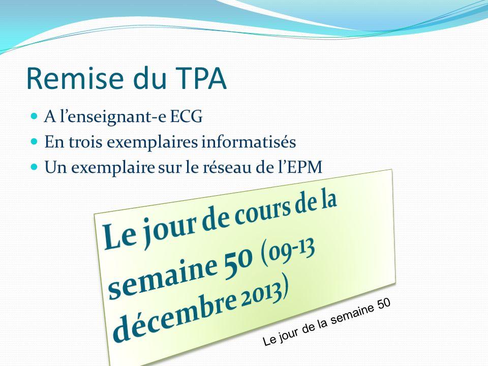 Remise du TPA A lenseignant-e ECG En trois exemplaires informatisés Un exemplaire sur le réseau de lEPM Le jour de la semaine 50