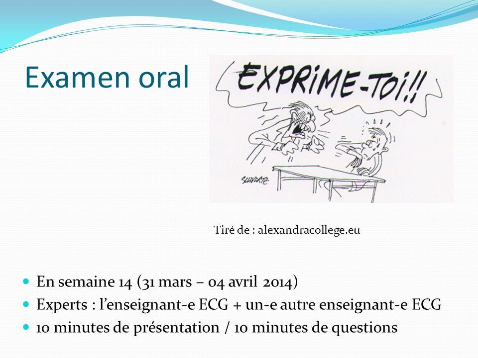 Examen oral En semaine 14 (31 mars – 04 avril 2014) Experts : lenseignant-e ECG + un-e autre enseignant-e ECG 10 minutes de présentation / 10 minutes de questions Tiré de : alexandracollege.eu