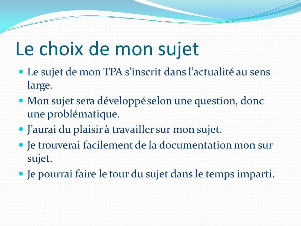 Le choix de mon sujet Le sujet de mon TPA sinscrit dans lactualité au sens large. Mon sujet sera développé selon une question, donc une problématique.