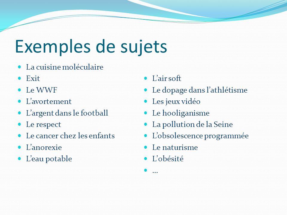 Exemples de sujets La cuisine moléculaire Exit Le WWF Lavortement Largent dans le football Le respect Le cancer chez les enfants Lanorexie Leau potabl