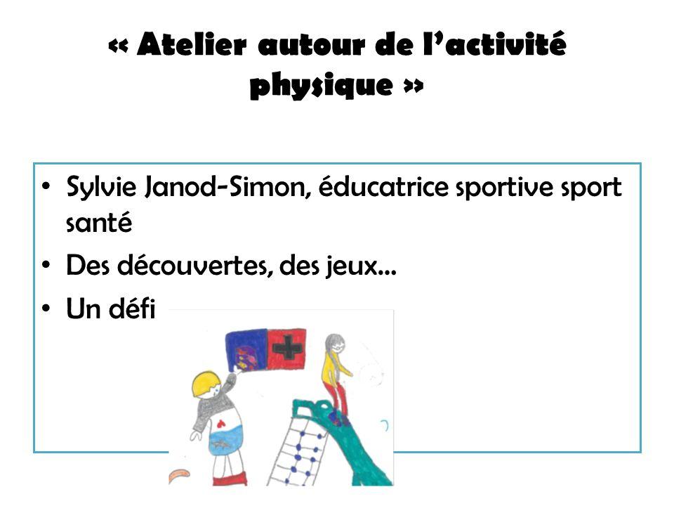 « Atelier autour de lactivité physique » Sylvie Janod-Simon, éducatrice sportive sport santé Des découvertes, des jeux… Un défi