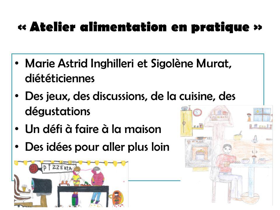 « Atelier alimentation en pratique » Marie Astrid Inghilleri et Sigolène Murat, diététiciennes Des jeux, des discussions, de la cuisine, des dégustations Un défi à faire à la maison Des idées pour aller plus loin