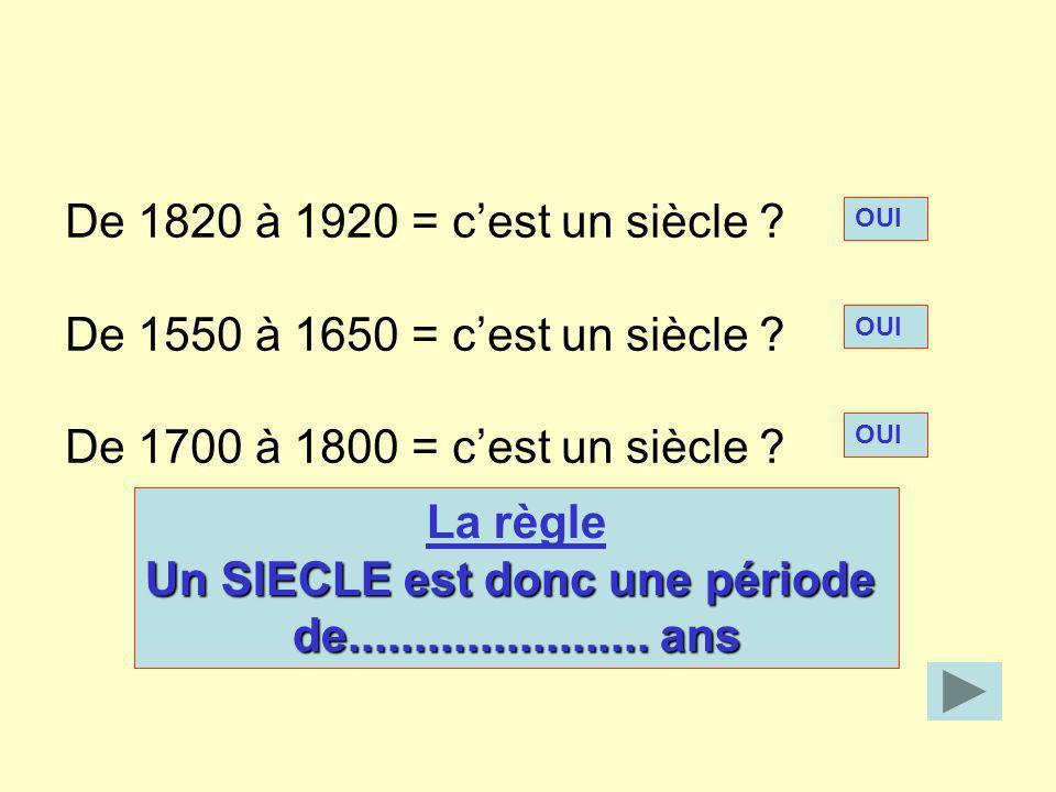 De 1820 à 1920 = cest un siècle ? De 1550 à 1650 = cest un siècle ? De 1700 à 1800 = cest un siècle ? OUI La règle Un SIECLE est donc une période de..