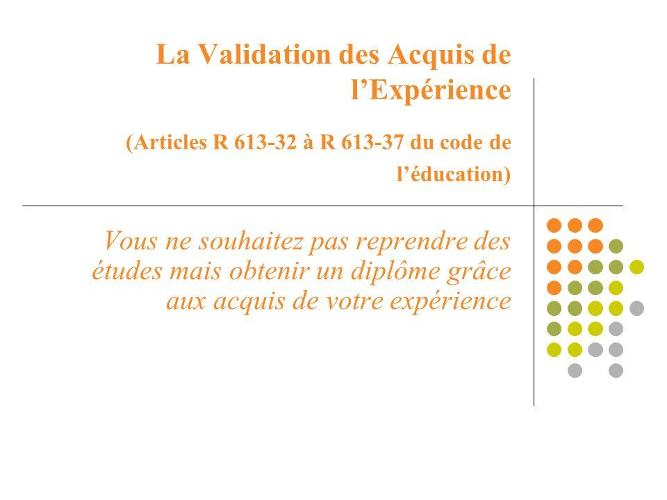 La Validation des Acquis de lExpérience (Articles R 613-32 à R 613-37 du code de léducation) Vous ne souhaitez pas reprendre des études mais obtenir u
